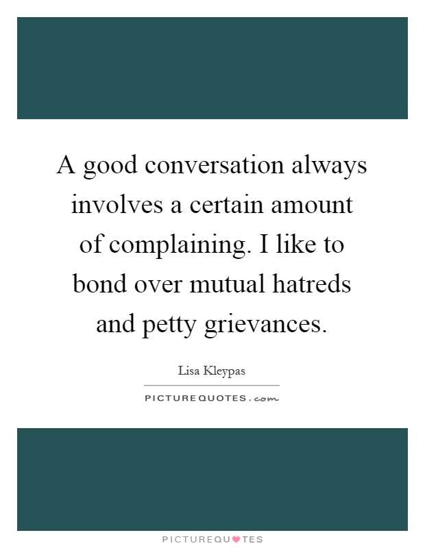 A good conversation always involves a certain amount of complaining. I like to bond over mutual hatreds and petty grievances Picture Quote #1