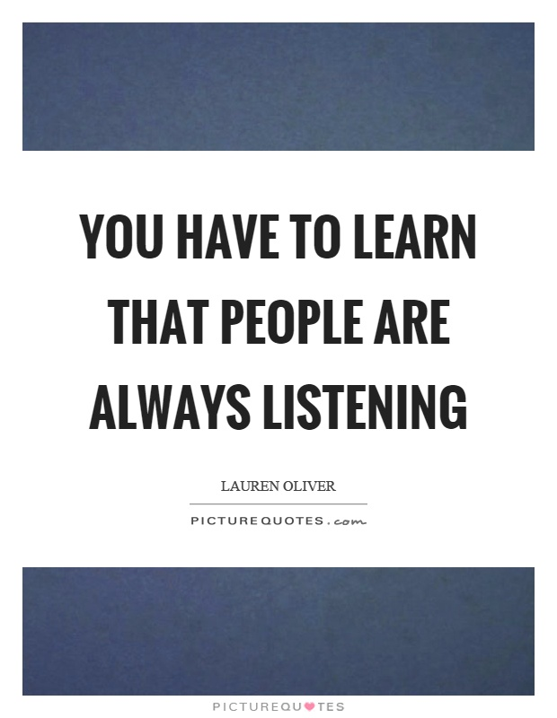 You have to learn that people are always listening Picture Quote #1