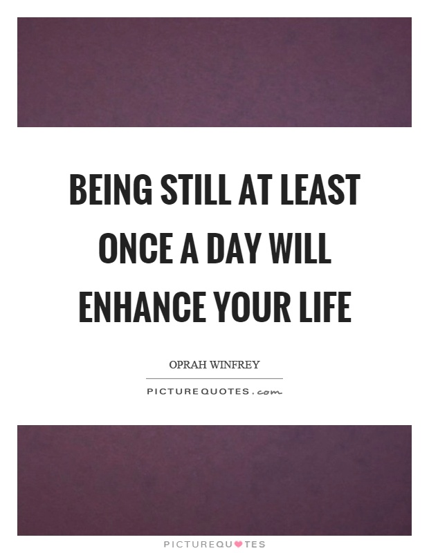 Being still at least once a day will enhance your life Picture Quote #1