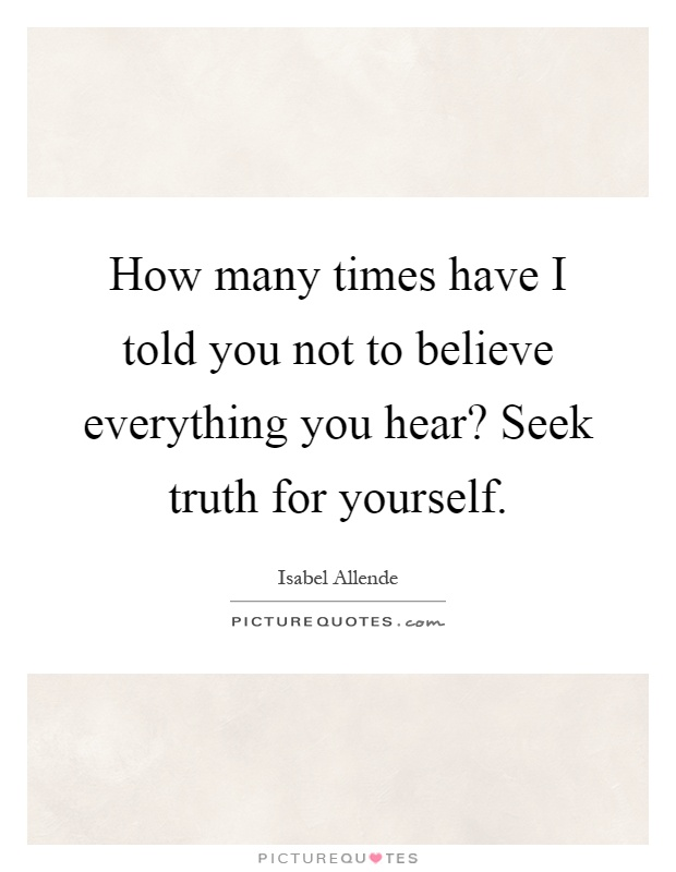 How many times have I told you not to believe everything you hear? Seek truth for yourself Picture Quote #1