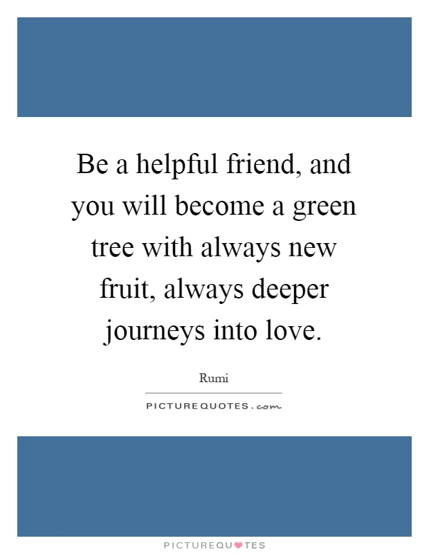Be a helpful friend, and you will become a green tree with always new fruit, always deeper journeys into love Picture Quote #1
