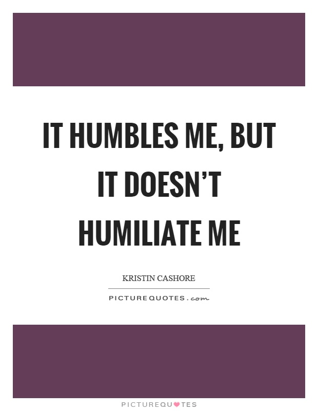 It humbles me, but it doesn't humiliate me Picture Quote #1