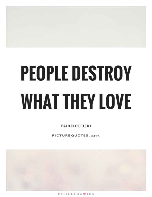 People destroy what they love Picture Quote #1