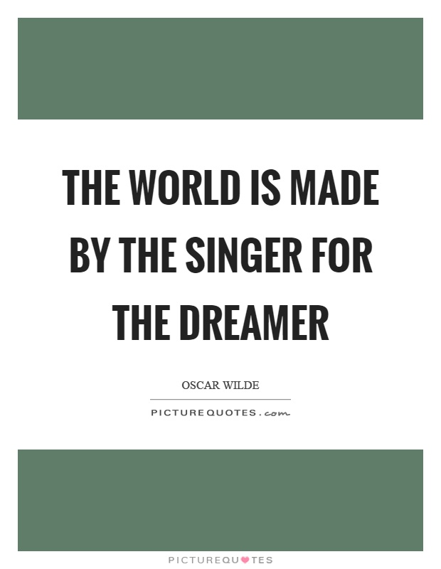 The world is made by the singer for the dreamer Picture Quote #1
