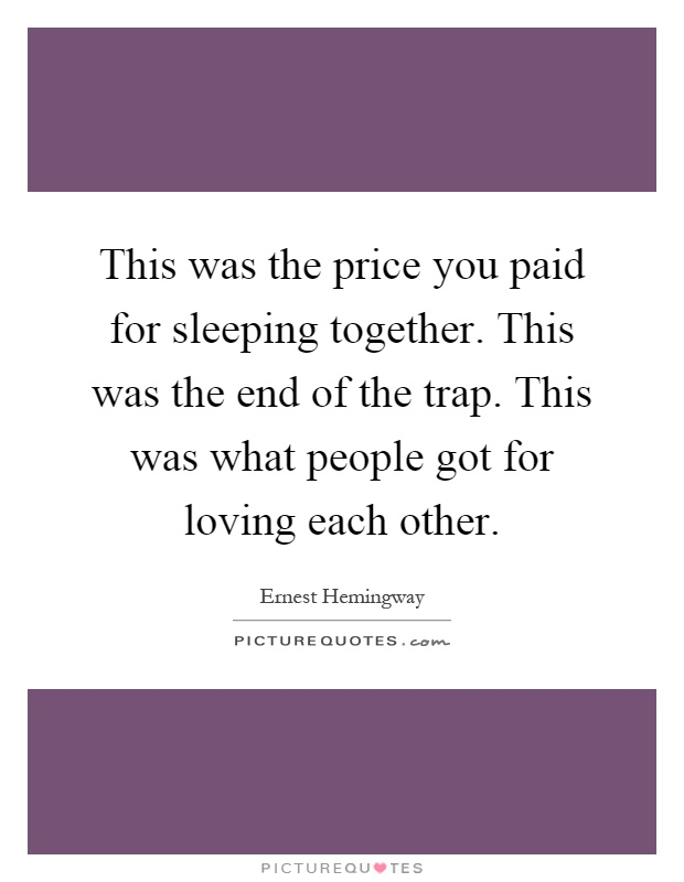 This was the price you paid for sleeping together. This was the end of the trap. This was what people got for loving each other Picture Quote #1