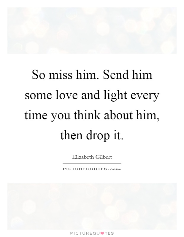 So Miss Him. Send Him Some Love And Light Every Time You Think About Him,  Then Drop It