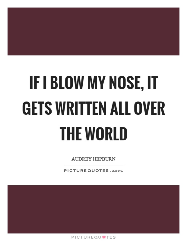 If I blow my nose, it gets written all over the world Picture Quote #1