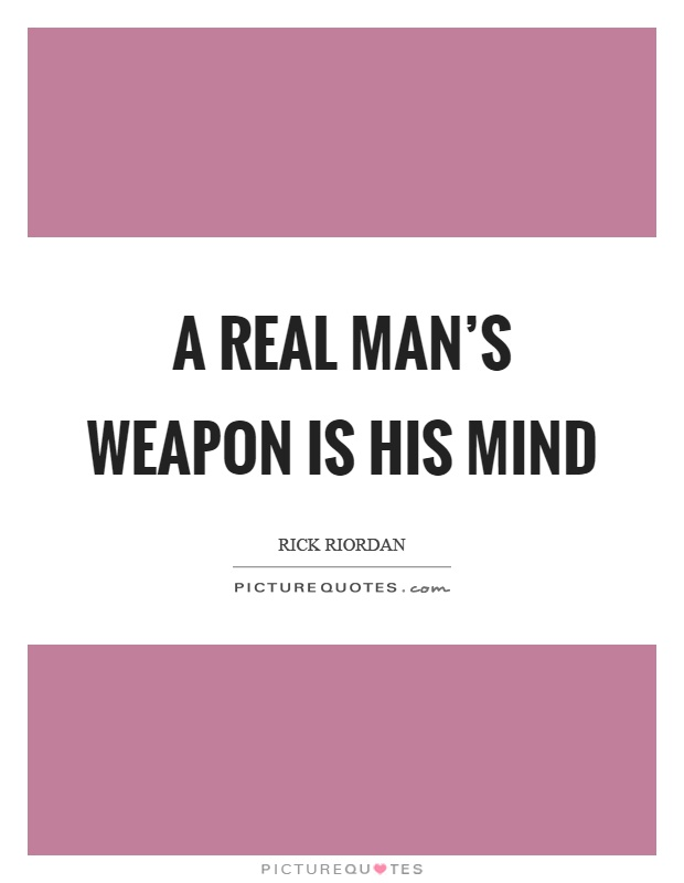 A real man's weapon is his mind Picture Quote #1