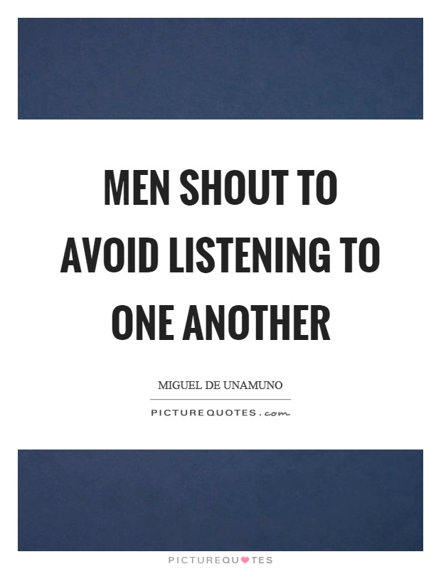 Men shout to avoid listening to one another Picture Quote #1