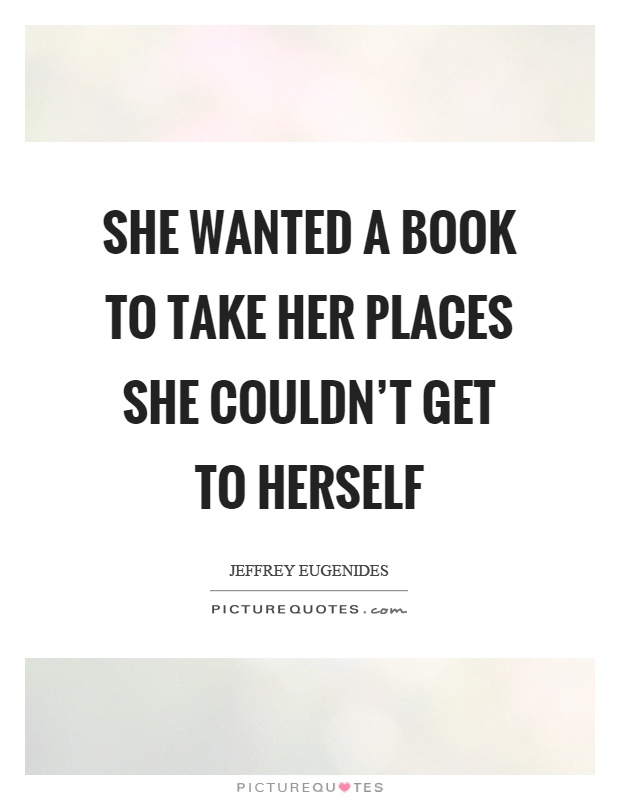She wanted a book to take her places she couldn't get to herself Picture Quote #1