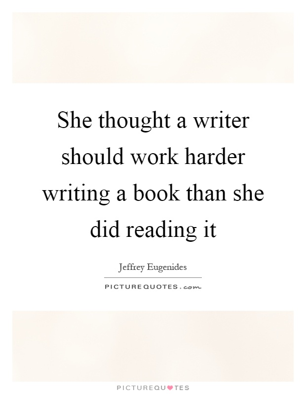 She thought a writer should work harder writing a book than she did reading it Picture Quote #1