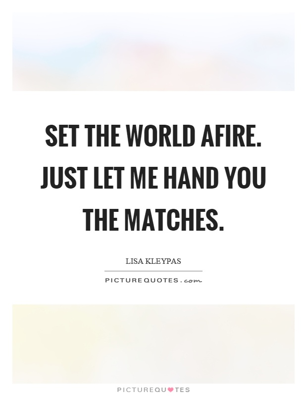Set the world afire. Just let me hand you the matches Picture Quote #1