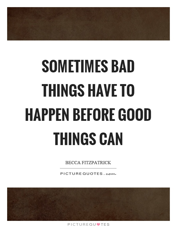 Sometimes bad things have to happen before good things can Picture Quote #1