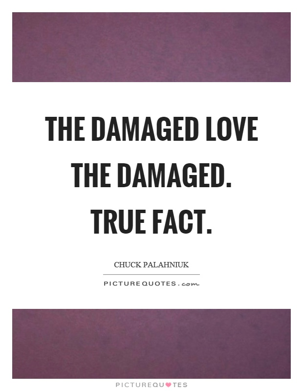 The damaged love the damaged. True fact Picture Quote #1