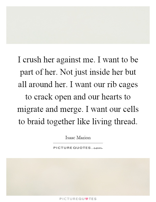 I crush her against me. I want to be part of her. Not just inside her but all around her. I want our rib cages to crack open and our hearts to migrate and merge. I want our cells to braid together like living thread Picture Quote #1