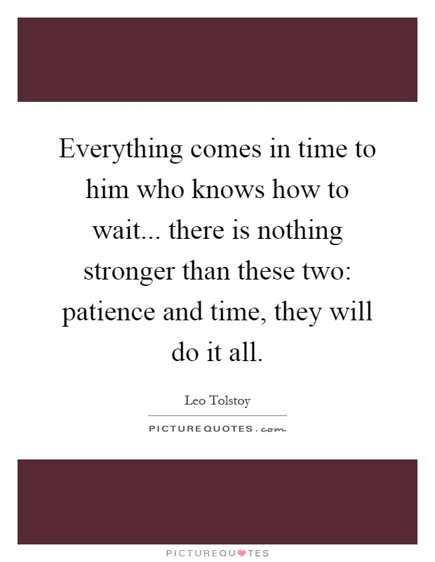 Everything comes in time to him who knows how to wait... there is nothing stronger than these two: patience and time, they will do it all Picture Quote #1