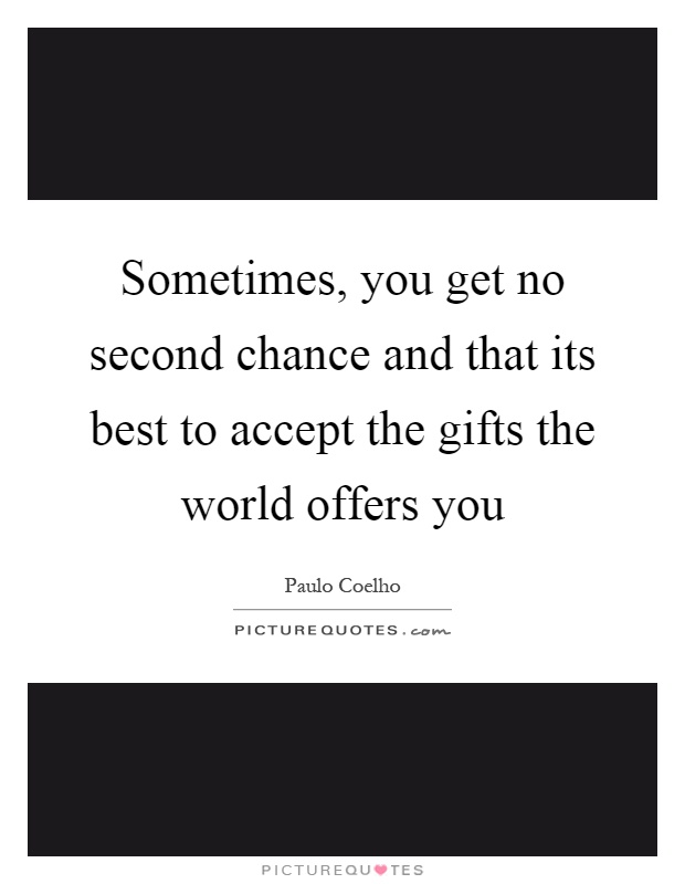 Sometimes, you get no second chance and that its best to accept the gifts the world offers you Picture Quote #1