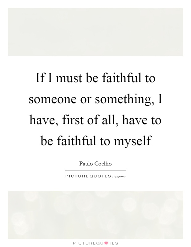 If I must be faithful to someone or something, I have, first of all, have to be faithful to myself Picture Quote #1