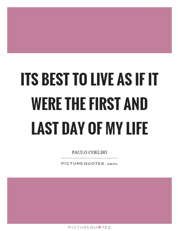 Its best to live as if it were the first and last day of my life Picture Quote #1