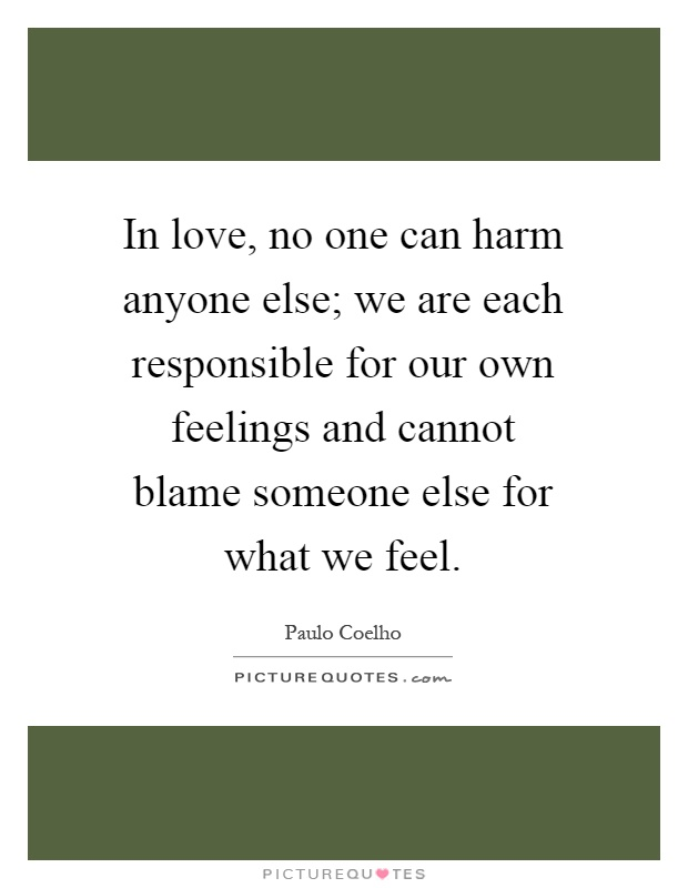 In love, no one can harm anyone else; we are each responsible for our own feelings and cannot blame someone else for what we feel Picture Quote #1