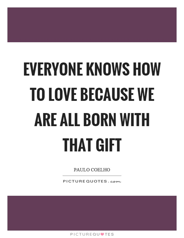 Everyone knows how to love because we are all born with that gift Picture Quote #1