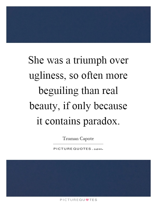 She was a triumph over ugliness, so often more beguiling than real beauty, if only because it contains paradox Picture Quote #1
