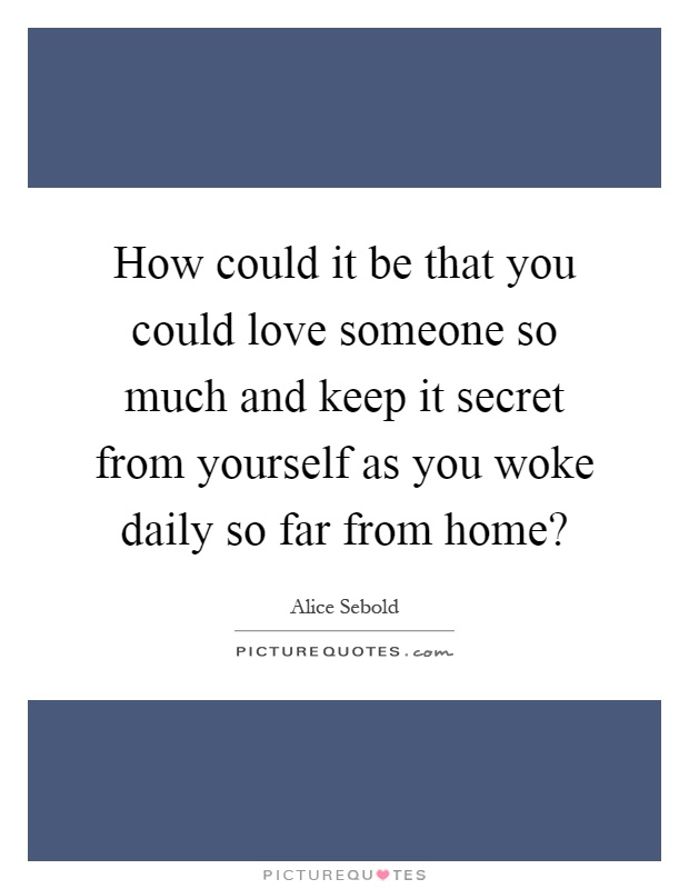How could it be that you could love someone so much and keep it secret from yourself as you woke daily so far from home? Picture Quote #1