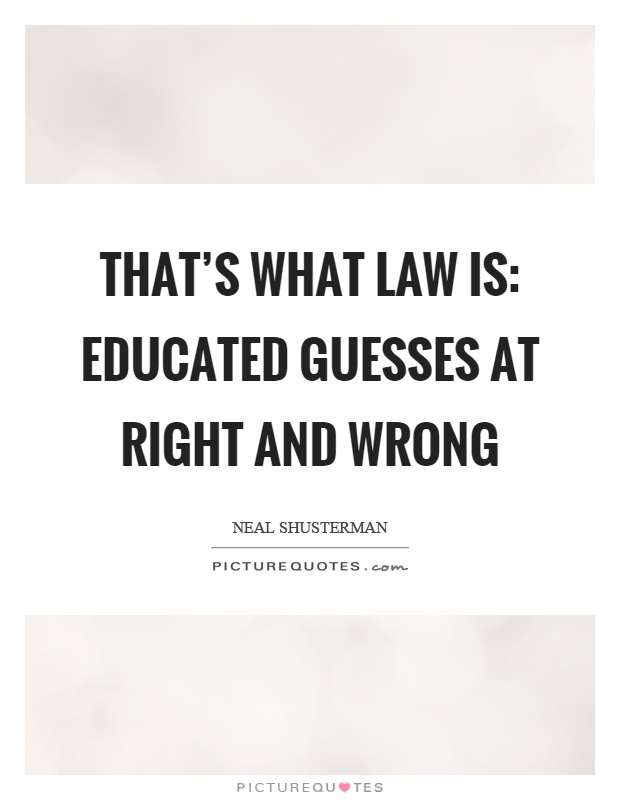 That's what law is: educated guesses at right and wrong Picture Quote #1