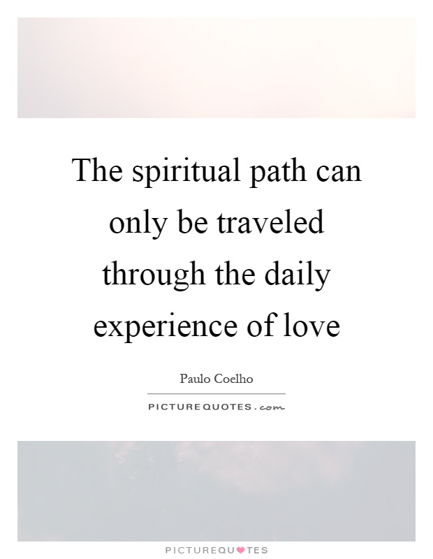 The spiritual path can only be traveled through the daily experience of love Picture Quote #1