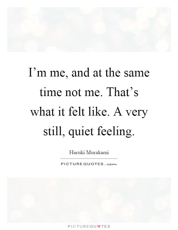 I'm me, and at the same time not me. That's what it felt like. A very still, quiet feeling Picture Quote #1
