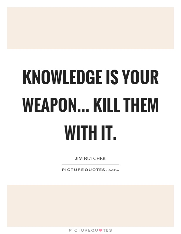 Knowledge is your weapon... Kill them with it Picture Quote #1