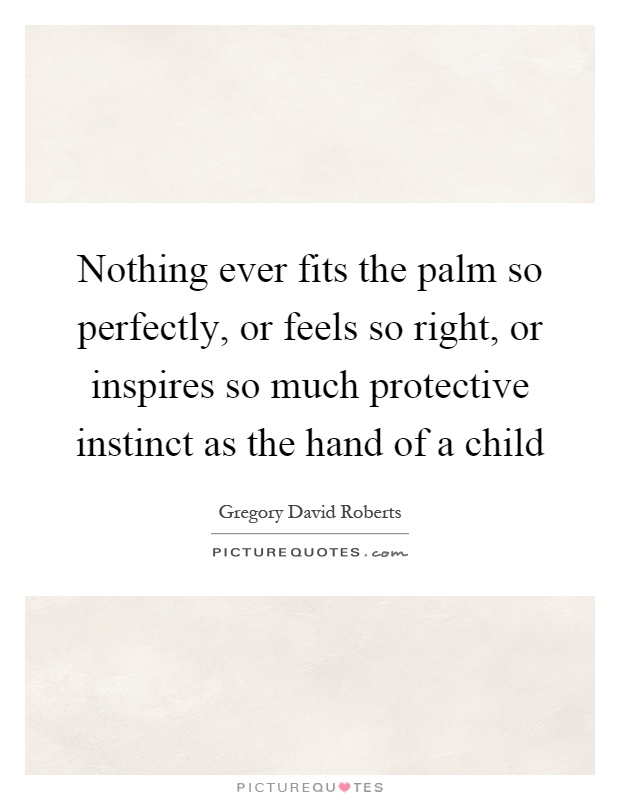 Nothing ever fits the palm so perfectly, or feels so right, or inspires so much protective instinct as the hand of a child Picture Quote #1