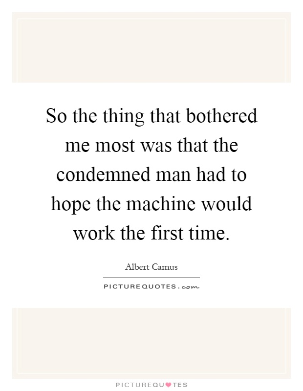 So the thing that bothered me most was that the condemned man had to hope the machine would work the first time Picture Quote #1