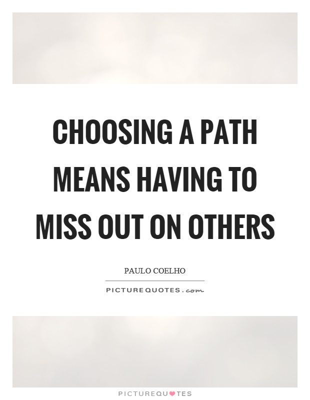 Choosing a path means having to miss out on others Picture Quote #1