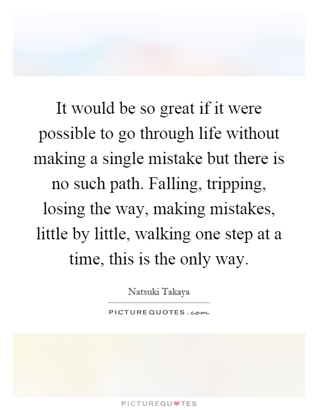 It would be so great if it were possible to go through life without making a single mistake but there is no such path. Falling, tripping, losing the way, making mistakes, little by little, walking one step at a time, this is the only way Picture Quote #1