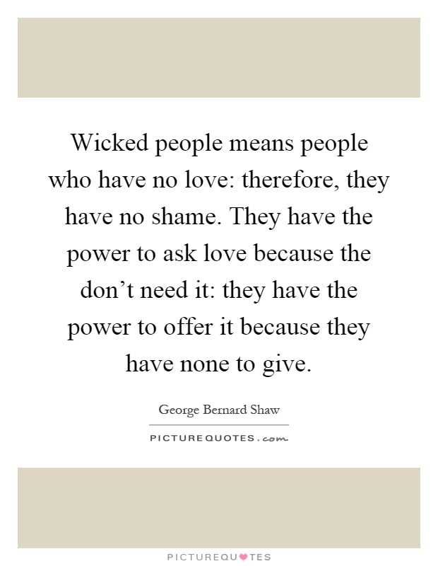 Wicked people means people who have no love: therefore, they have no shame. They have the power to ask love because the don't need it: they have the power to offer it because they have none to give Picture Quote #1