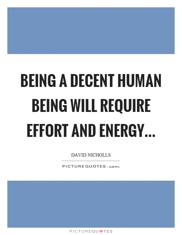 Being a decent human being will require effort and energy… Picture Quote #1
