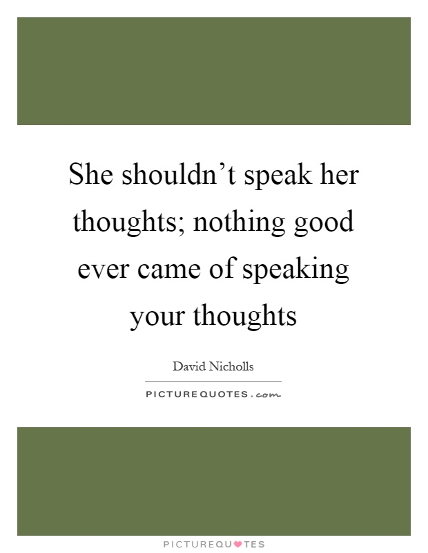 She shouldn't speak her thoughts; nothing good ever came of speaking your thoughts Picture Quote #1