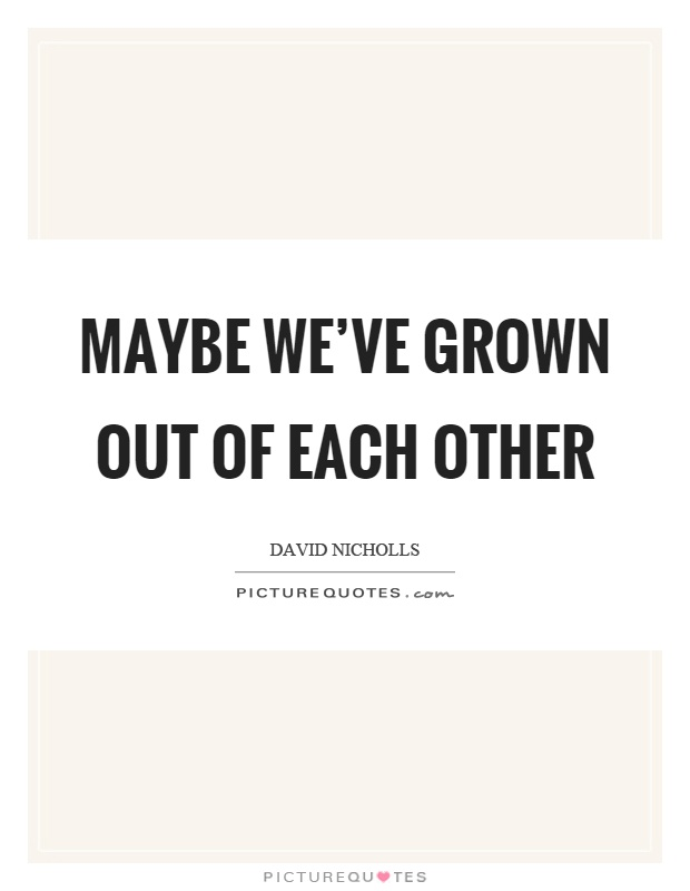 Maybe we've grown out of each other Picture Quote #1
