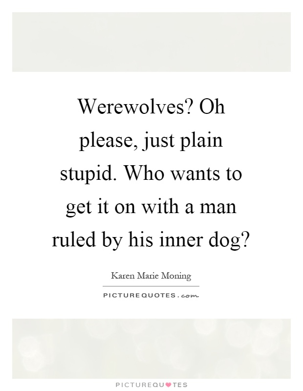 Werewolves? Oh please, just plain stupid. Who wants to get it on with a man ruled by his inner dog? Picture Quote #1