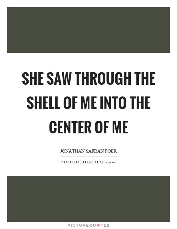 She saw through the shell of me into the center of me Picture Quote #1