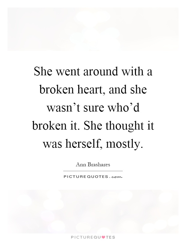 She went around with a broken heart, and she wasn't sure who'd broken it. She thought it was herself, mostly Picture Quote #1