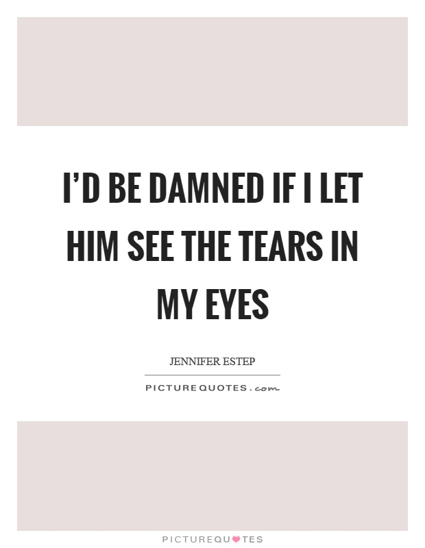 I'd be damned if I let him see the tears in my eyes Picture Quote #1
