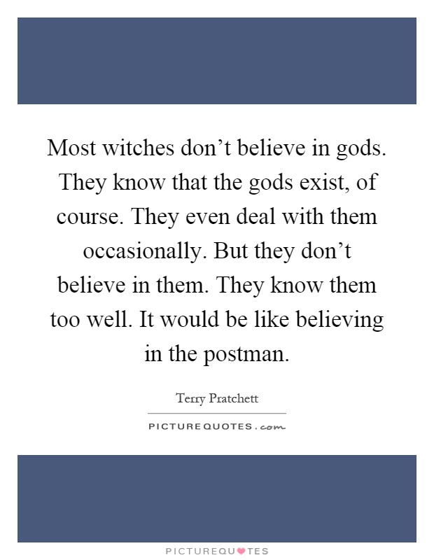 Most witches don't believe in gods. They know that the gods exist, of course. They even deal with them occasionally. But they don't believe in them. They know them too well. It would be like believing in the postman Picture Quote #1