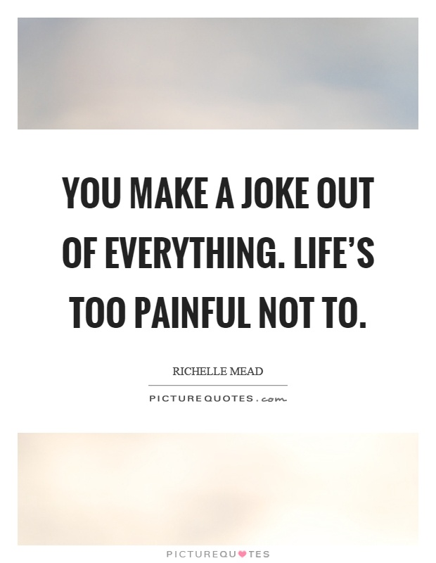 You make a joke out of everything. Life's too painful not to Picture Quote #1