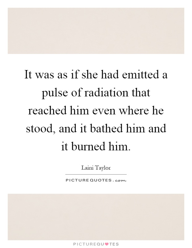 It was as if she had emitted a pulse of radiation that reached him even where he stood, and it bathed him and it burned him Picture Quote #1