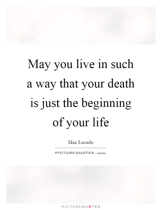 May you live in such a way that your death is just the beginning of your life Picture Quote #1