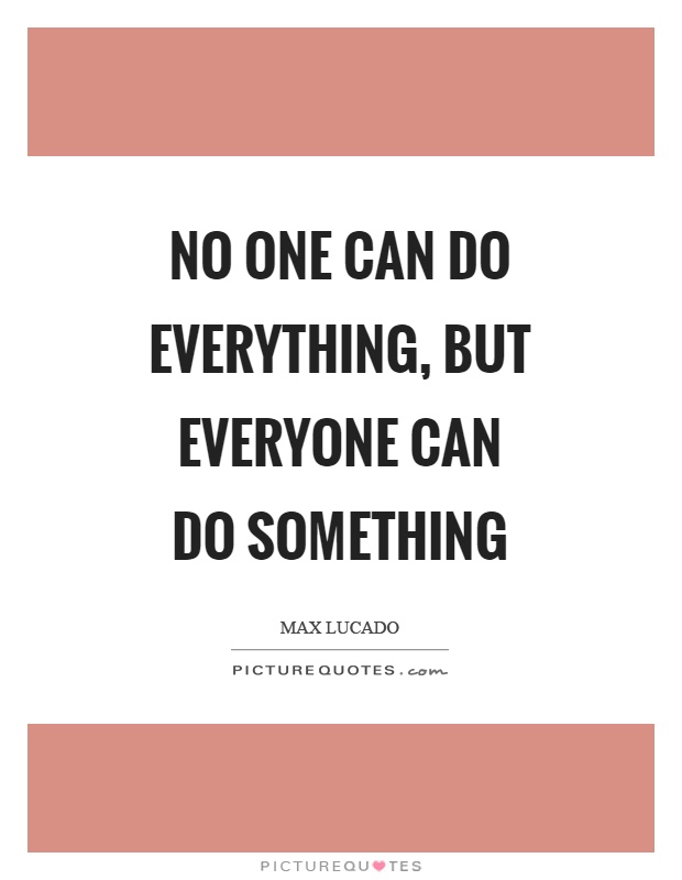 No one can do everything, but everyone can do something Picture Quote #1