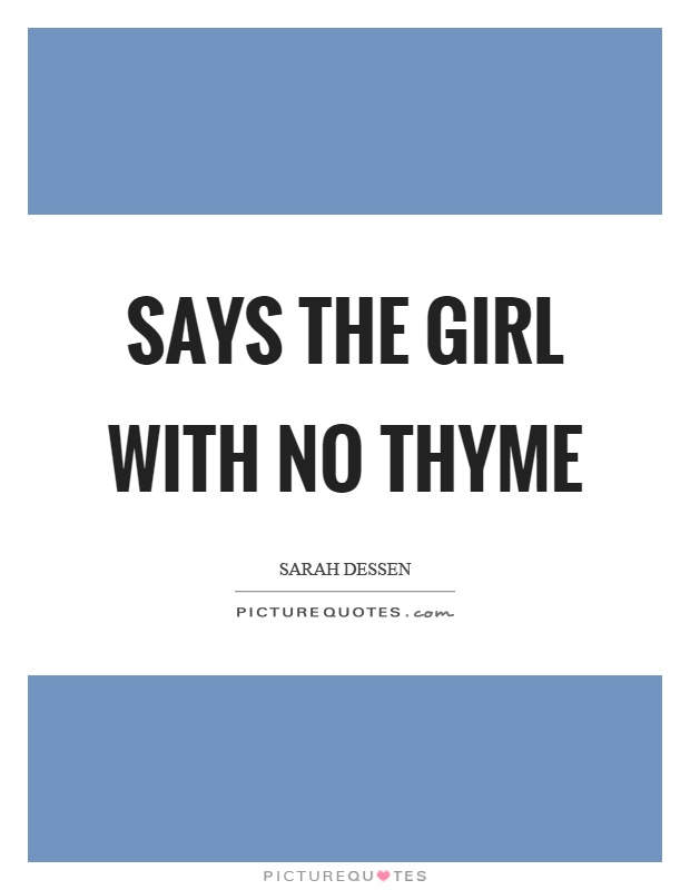Says the girl with no thyme Picture Quote #1