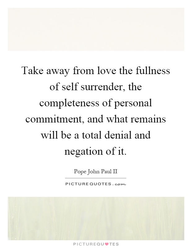 Take away from love the fullness of self surrender, the completeness of personal commitment, and what remains will be a total denial and negation of it Picture Quote #1